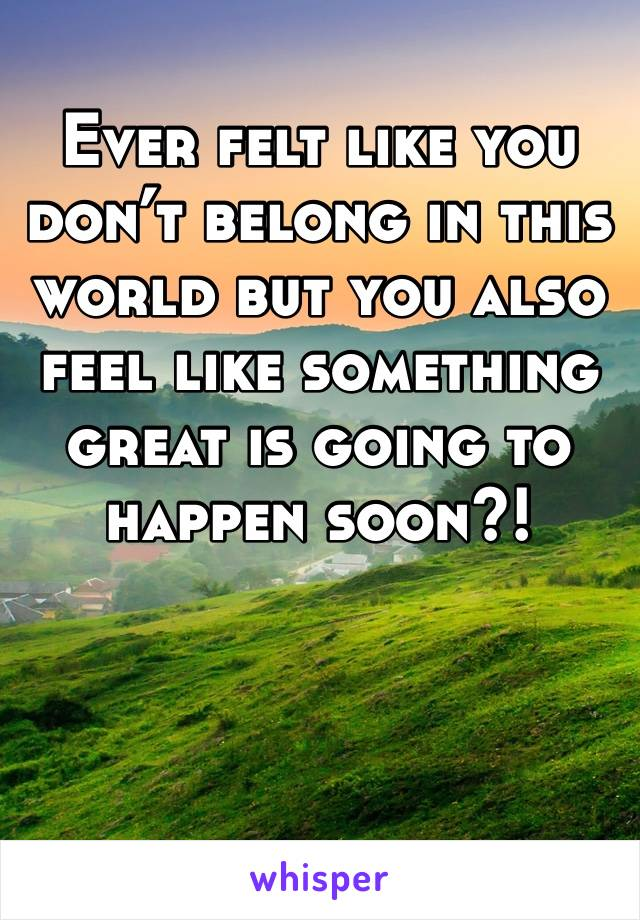 Ever felt like you don't belong in this world but you also feel like something great is going to happen soon?!