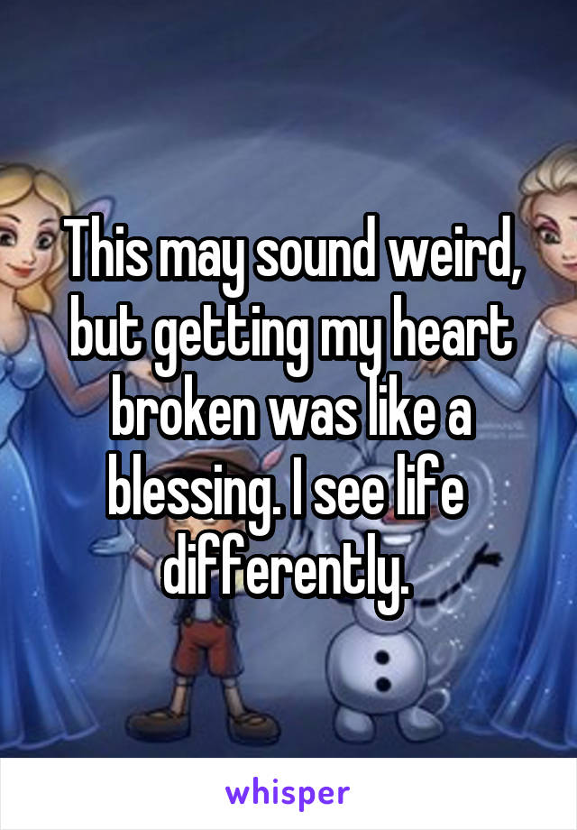 This may sound weird, but getting my heart broken was like a blessing. I see life  differently.