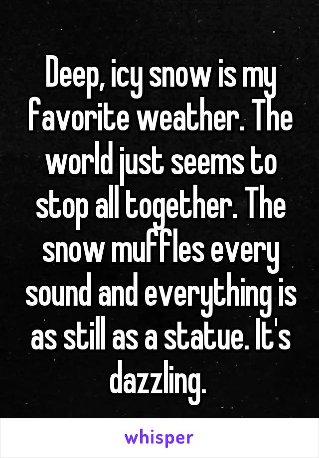 Deep, icy snow is my favorite weather. The world just seems to stop all together. The snow muffles every sound and everything is as still as a statue. It's dazzling.