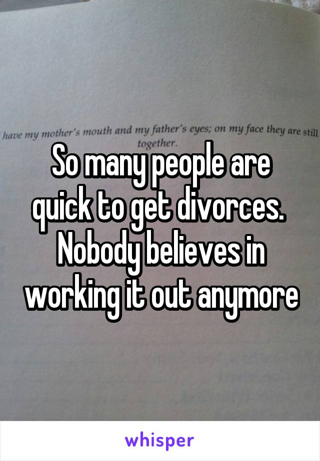 So many people are quick to get divorces.  Nobody believes in working it out anymore