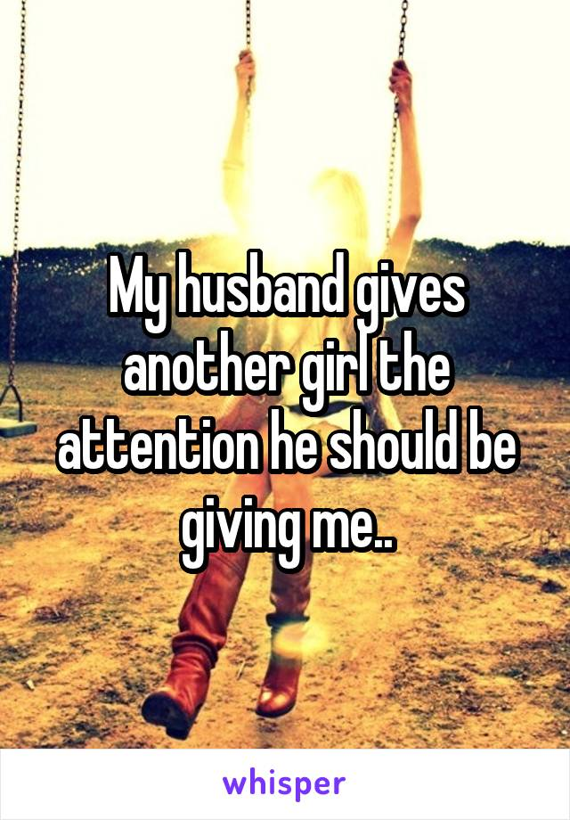 My husband gives another girl the attention he should be giving me..