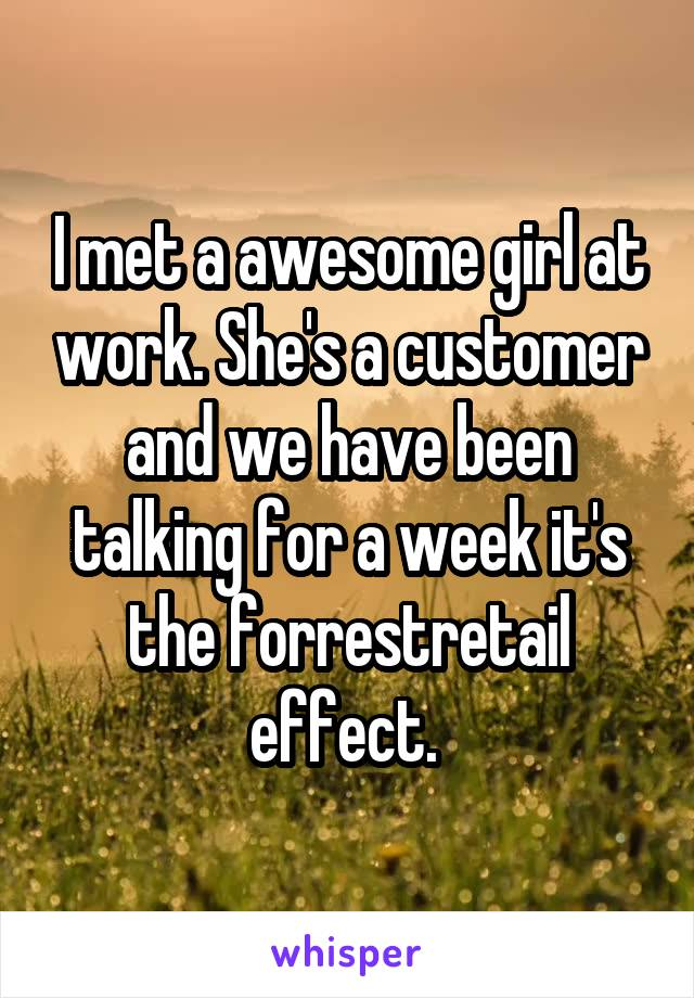 I met a awesome girl at work. She's a customer and we have been talking for a week it's the forrestretail effect.