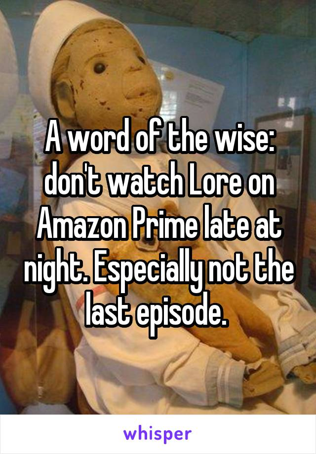 A word of the wise: don't watch Lore on Amazon Prime late at night. Especially not the last episode.