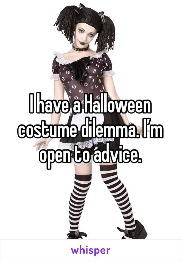 I have a Halloween costume dilemma. I'm open to advice.