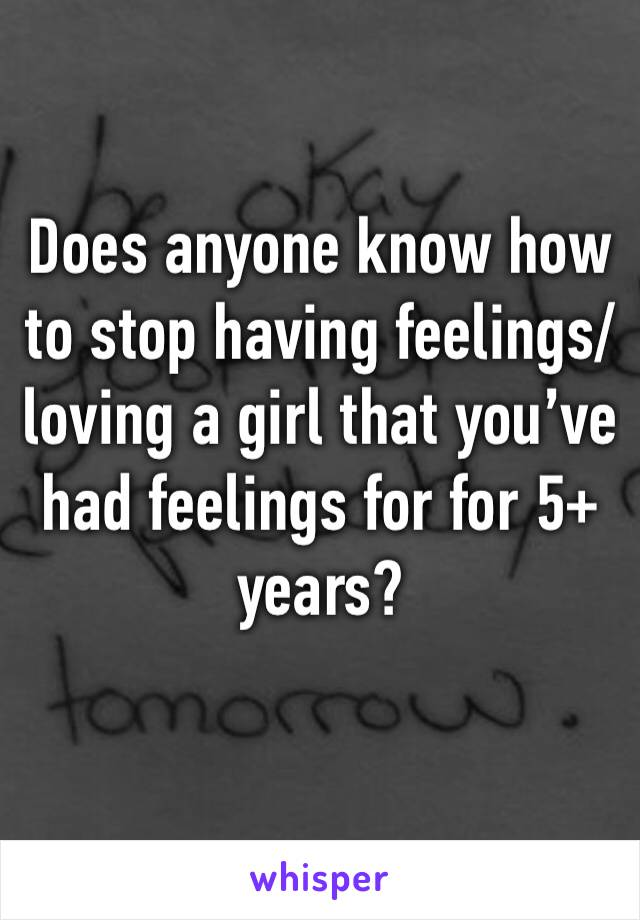 Does anyone know how to stop having feelings/loving a girl that you've had feelings for for 5+ years?