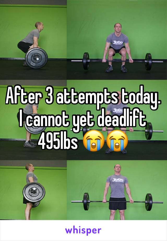 After 3 attempts today. I cannot yet deadlift 495lbs 😭😭