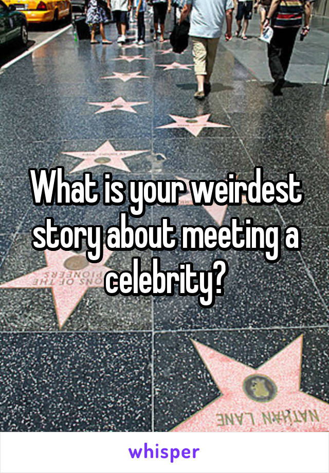 What is your weirdest story about meeting a celebrity?