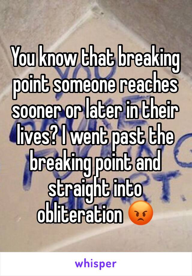 You know that breaking point someone reaches sooner or later in their lives? I went past the breaking point and straight into obliteration 😡