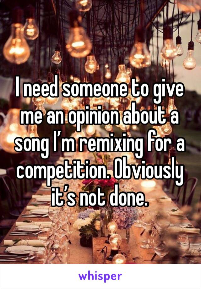 I need someone to give me an opinion about a song I'm remixing for a competition. Obviously it's not done.