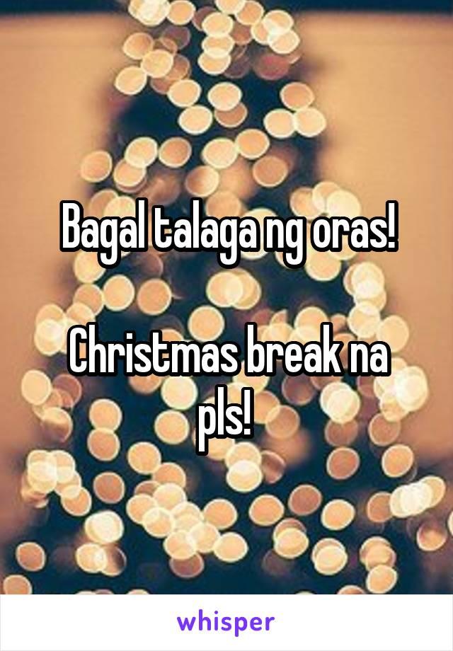 Bagal talaga ng oras!  Christmas break na pls!