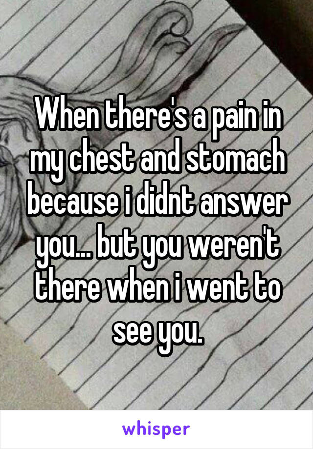 When there's a pain in my chest and stomach because i didnt answer you... but you weren't there when i went to see you.