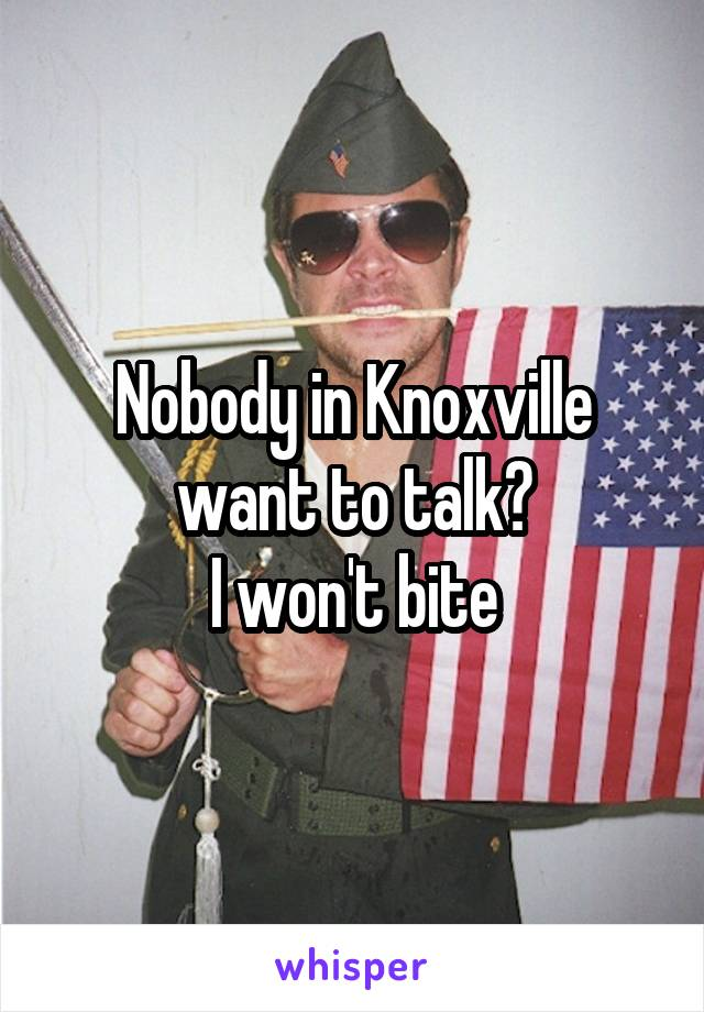 Nobody in Knoxville want to talk? I won't bite