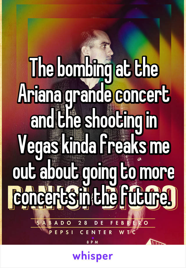 The bombing at the Ariana grande concert and the shooting in Vegas kinda freaks me out about going to more concerts in the future.