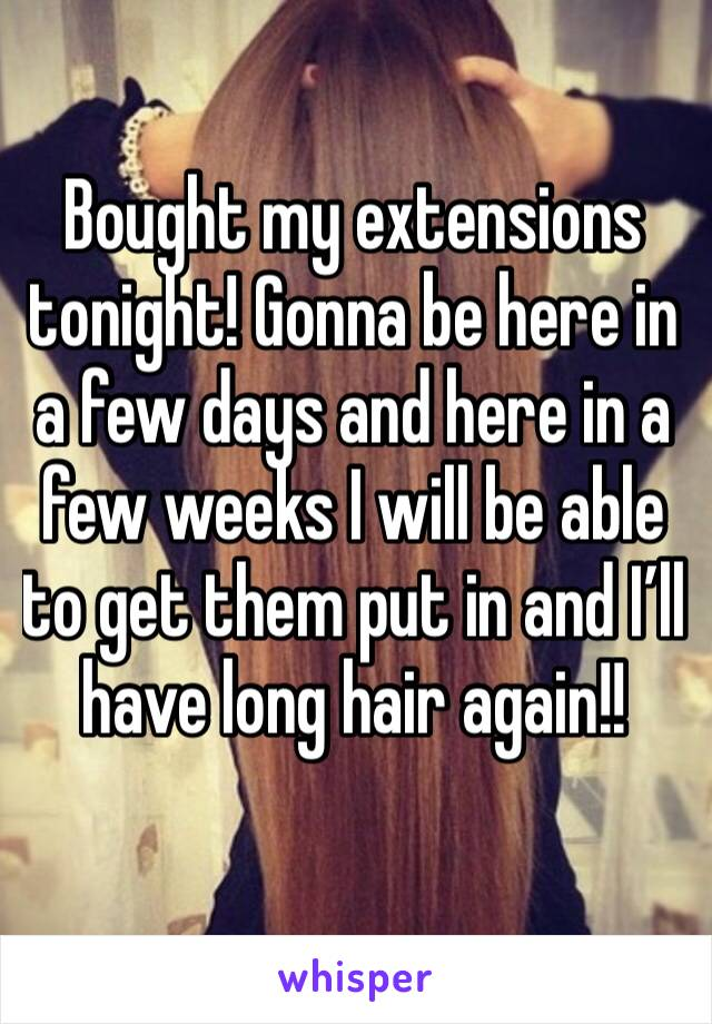Bought my extensions tonight! Gonna be here in a few days and here in a few weeks I will be able to get them put in and I'll have long hair again!!