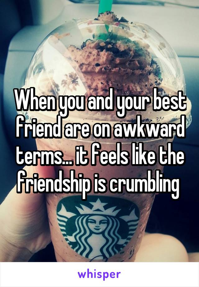When you and your best friend are on awkward terms... it feels like the friendship is crumbling