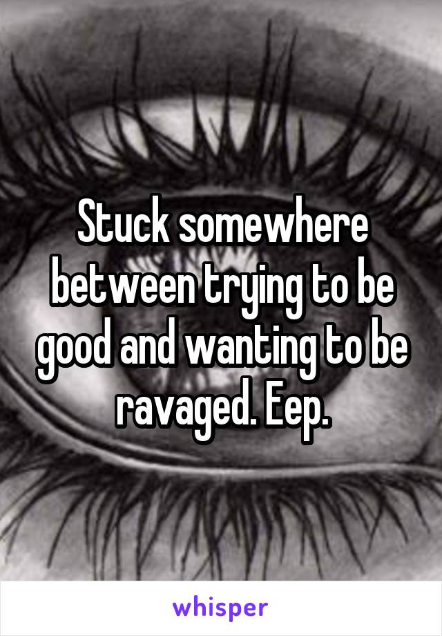 Stuck somewhere between trying to be good and wanting to be ravaged. Eep.