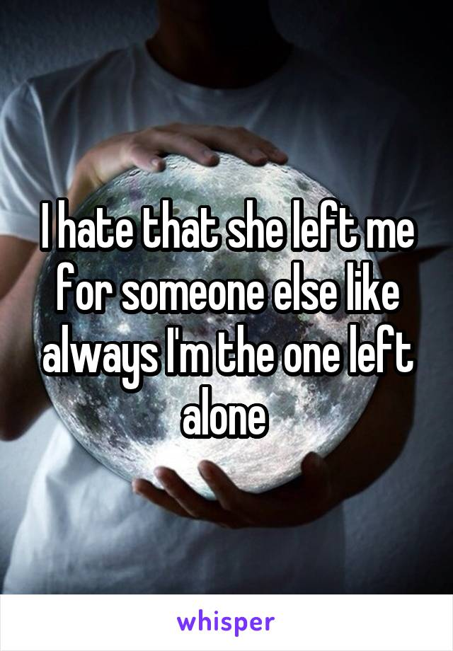 I hate that she left me for someone else like always I'm the one left alone