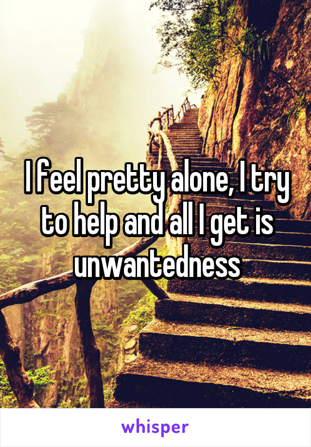 I feel pretty alone, I try to help and all I get is unwantedness