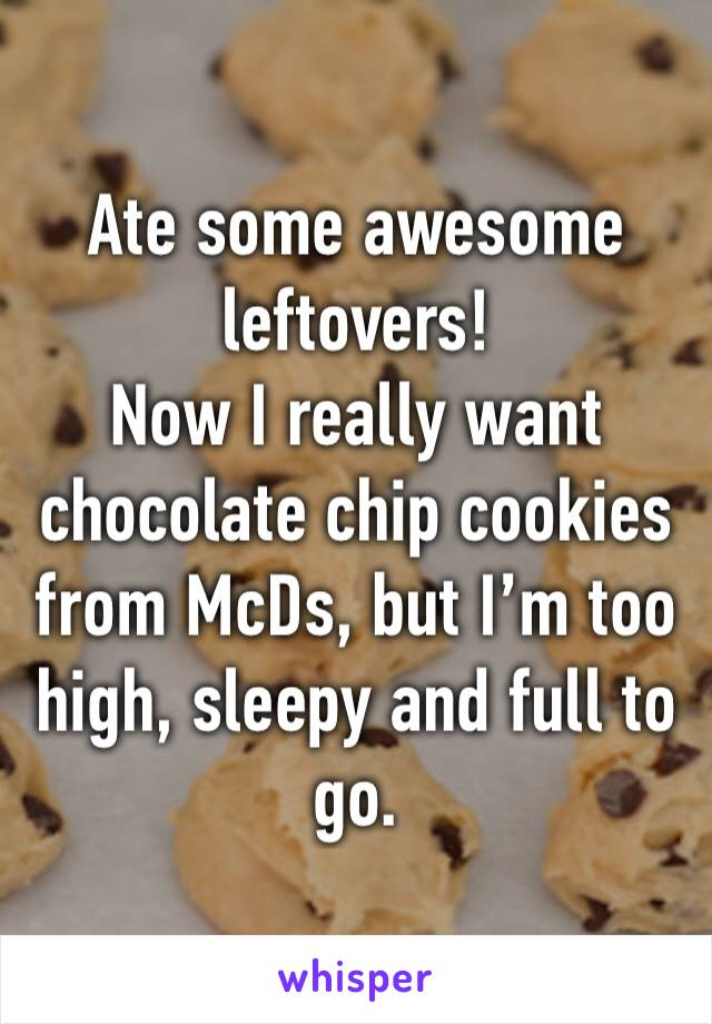 Ate some awesome leftovers!  Now I really want chocolate chip cookies from McDs, but I'm too high, sleepy and full to go.