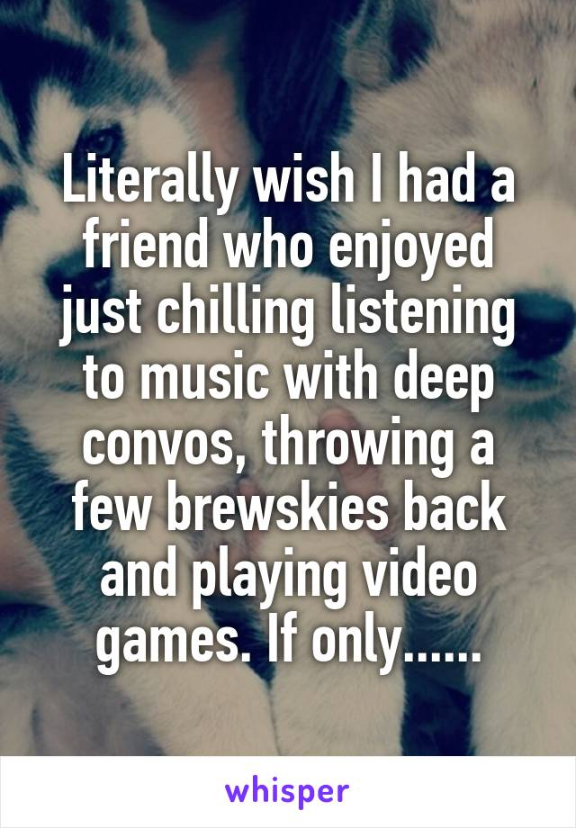 Literally wish I had a friend who enjoyed just chilling listening to music with deep convos, throwing a few brewskies back and playing video games. If only......