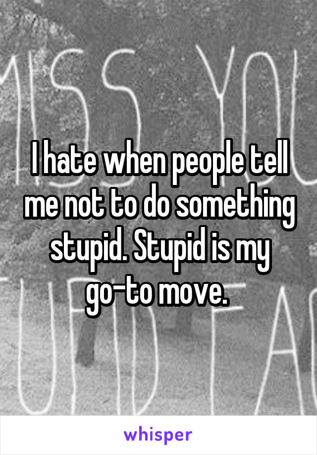 I hate when people tell me not to do something stupid. Stupid is my go-to move.