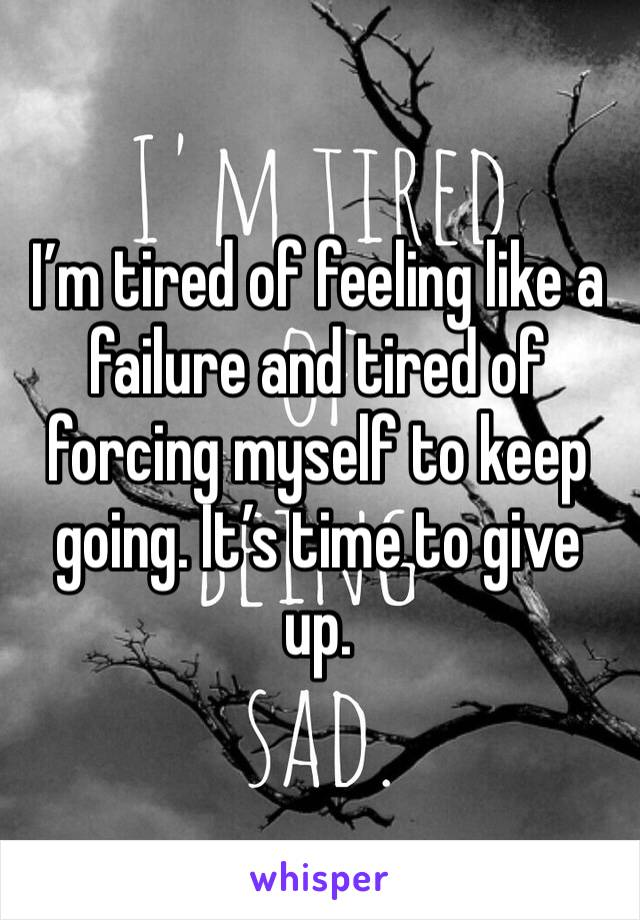 I'm tired of feeling like a failure and tired of forcing myself to keep going. It's time to give up.