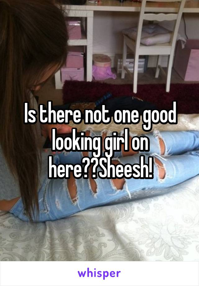 Is there not one good looking girl on here??Sheesh!