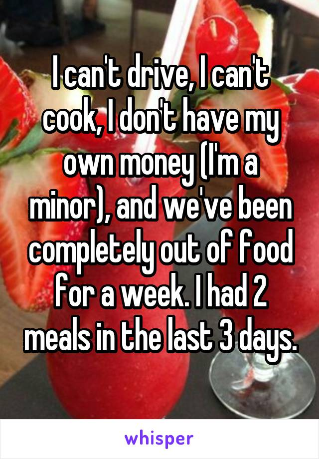 I can't drive, I can't cook, I don't have my own money (I'm a minor), and we've been completely out of food for a week. I had 2 meals in the last 3 days.