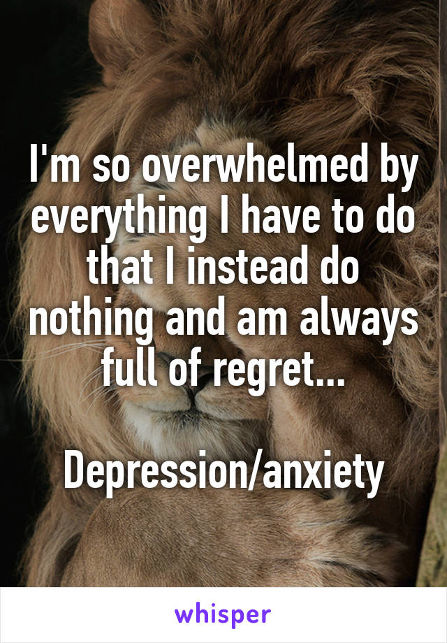I'm so overwhelmed by everything I have to do that I instead do nothing and am always full of regret...  Depression/anxiety