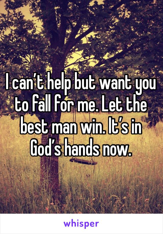 I can't help but want you to fall for me. Let the best man win. It's in God's hands now.