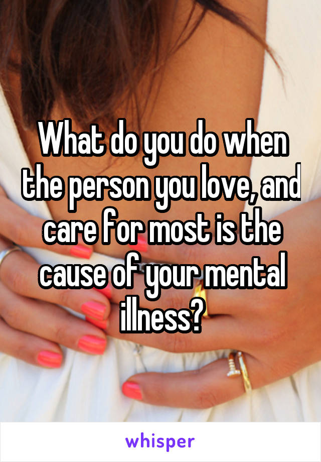 What do you do when the person you love, and care for most is the cause of your mental illness?