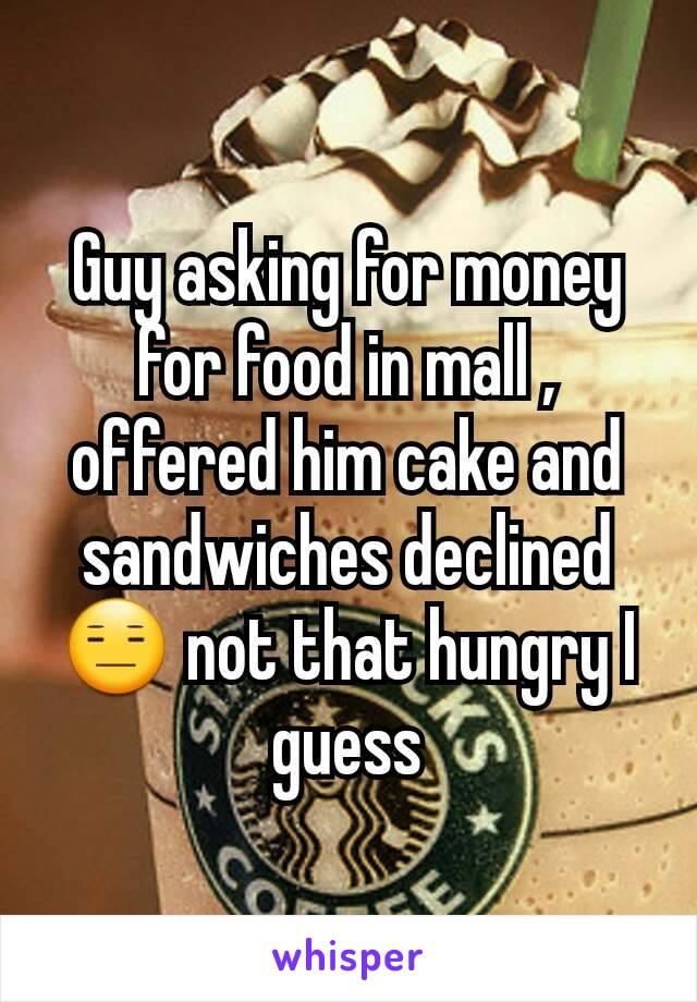 Guy asking for money for food in mall , offered him cake and sandwiches declined😑 not that hungry I guess