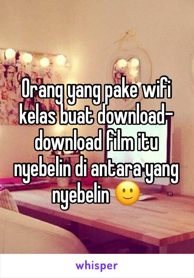 Orang yang pake wifi kelas buat download-download film itu nyebelin di antara yang nyebelin 🙂