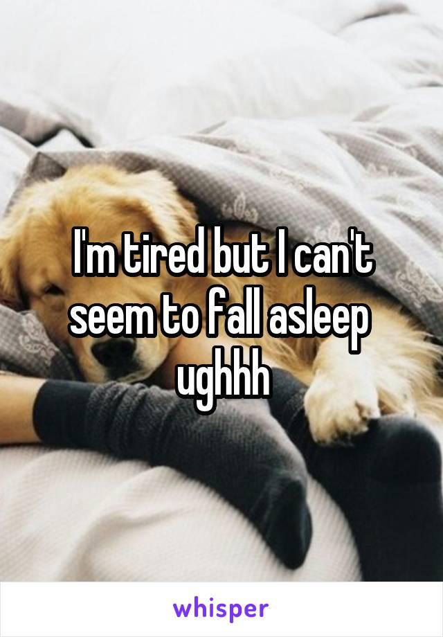 I'm tired but I can't seem to fall asleep  ughhh