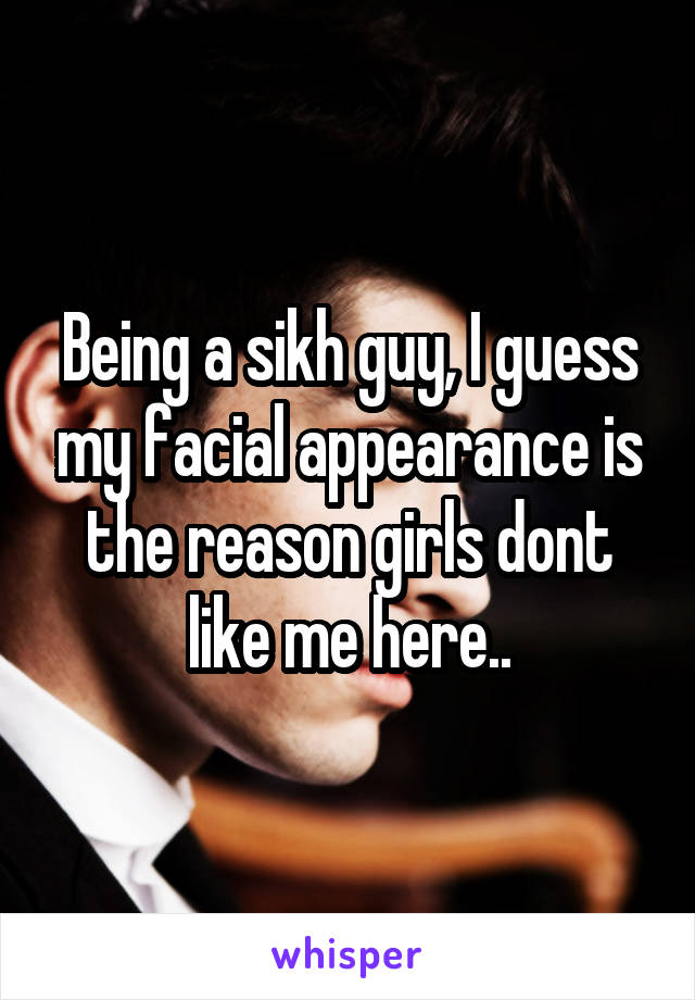 Being a sikh guy, I guess my facial appearance is the reason girls dont like me here..