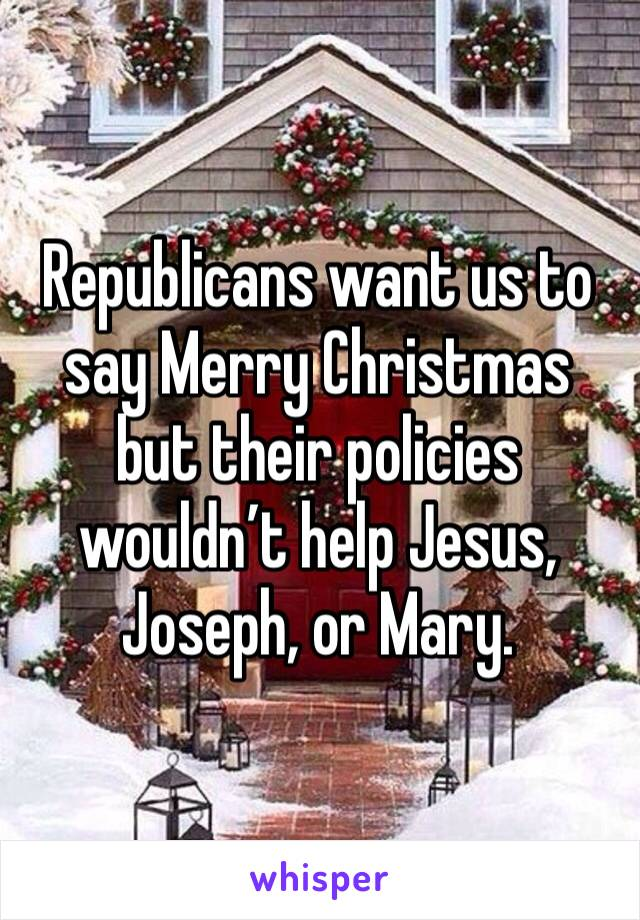 Republicans want us to say Merry Christmas but their policies wouldn't help Jesus, Joseph, or Mary.