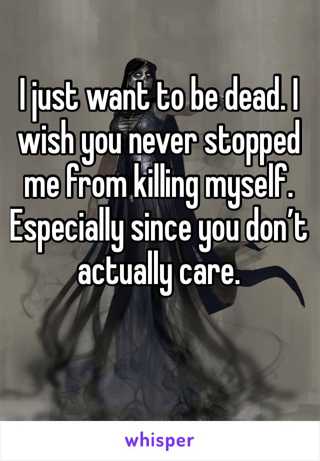 I just want to be dead. I wish you never stopped me from killing myself. Especially since you don't actually care.