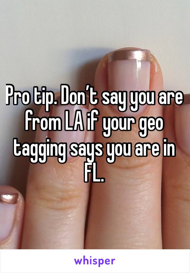 Pro tip. Don't say you are from LA if your geo tagging says you are in FL.