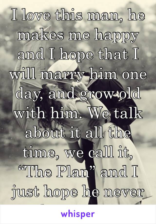 """I love this man, he makes me happy and I hope that I will marry him one day, and grow old with him. We talk about it all the time, we call it, """"The Plan"""" and I just hope he never leaves me."""