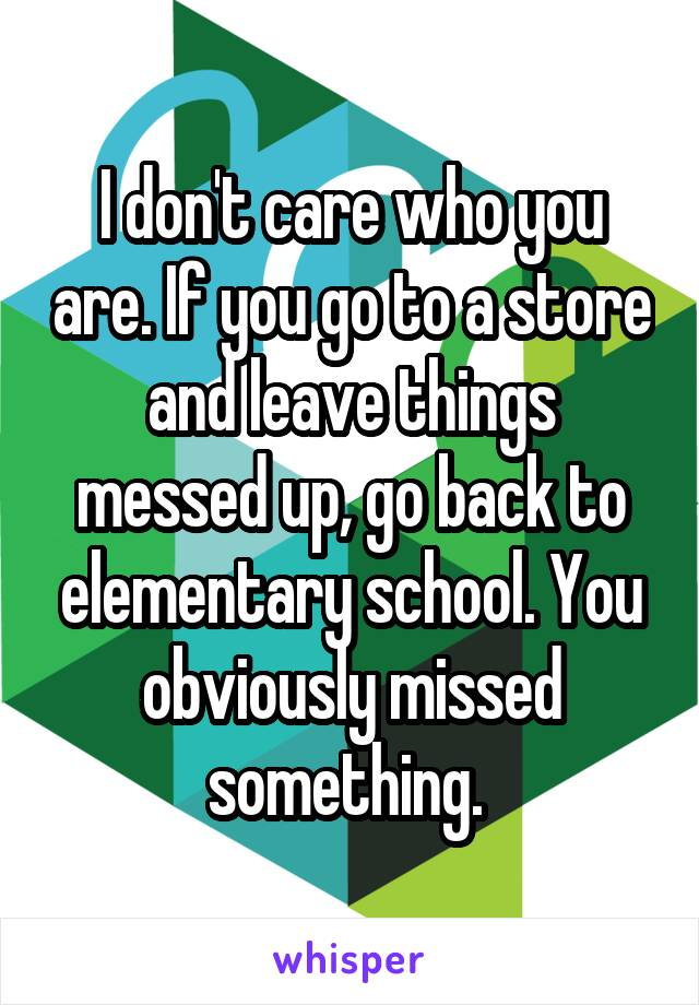 I don't care who you are. If you go to a store and leave things messed up, go back to elementary school. You obviously missed something.
