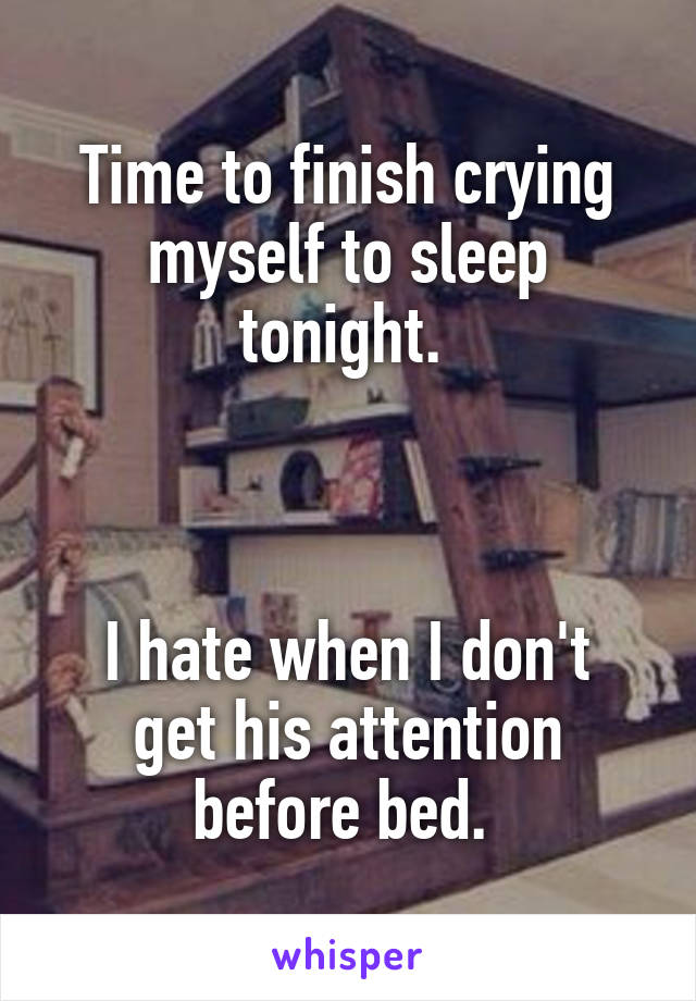 Time to finish crying myself to sleep tonight.     I hate when I don't get his attention before bed.