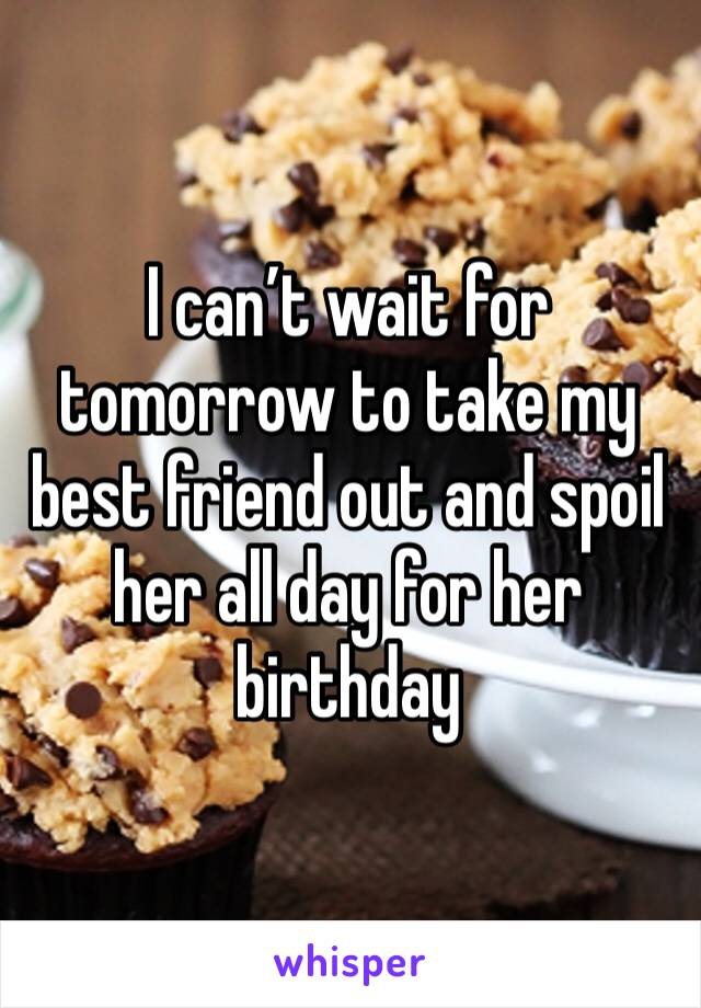 I can't wait for tomorrow to take my best friend out and spoil her all day for her birthday