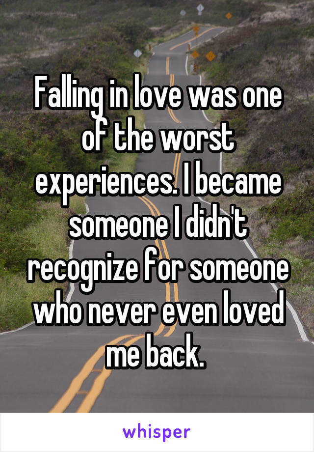 Falling in love was one of the worst experiences. I became someone I didn't recognize for someone who never even loved me back.