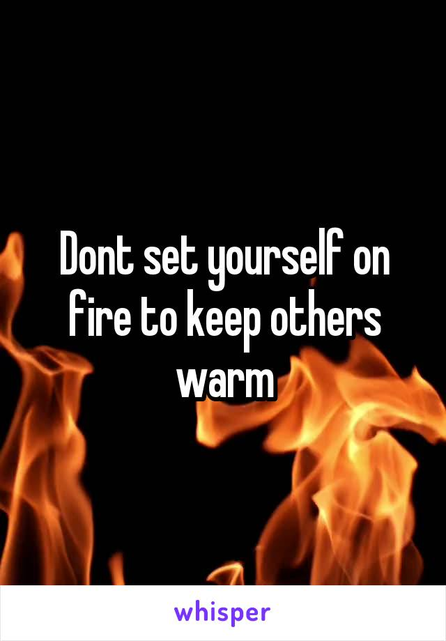Dont set yourself on fire to keep others warm