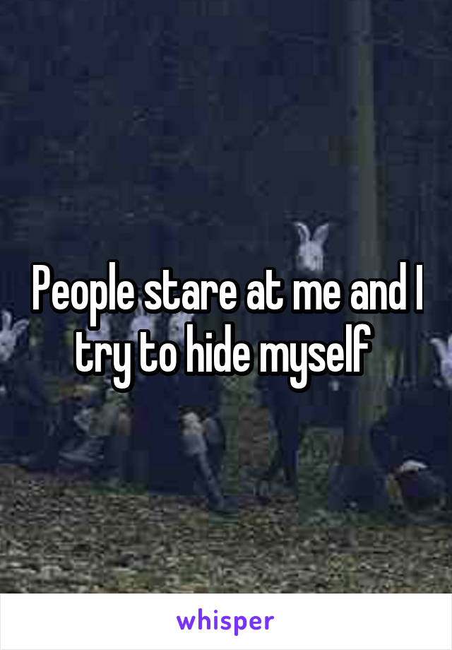 People stare at me and I try to hide myself