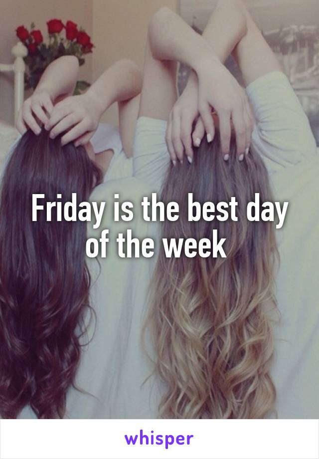 Friday is the best day of the week