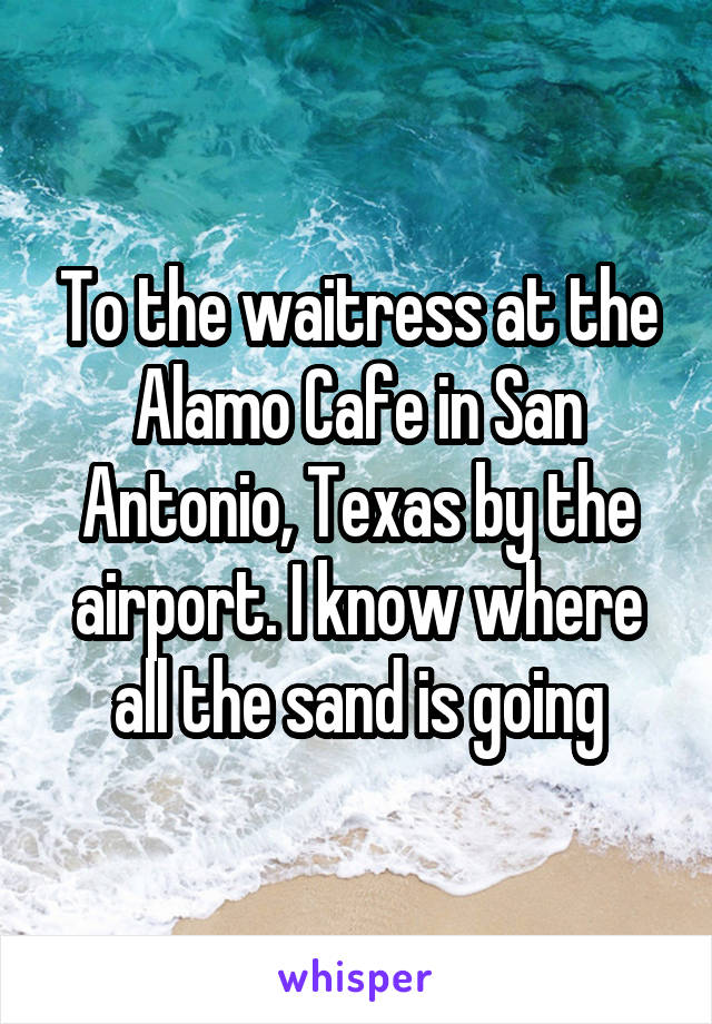To the waitress at the Alamo Cafe in San Antonio, Texas by the airport. I know where all the sand is going