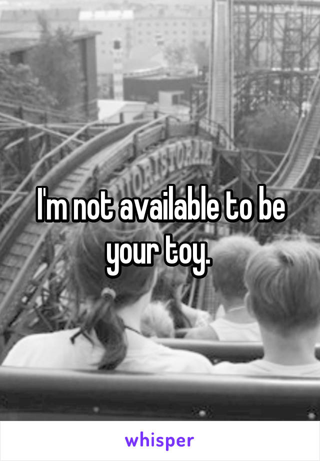 I'm not available to be your toy.