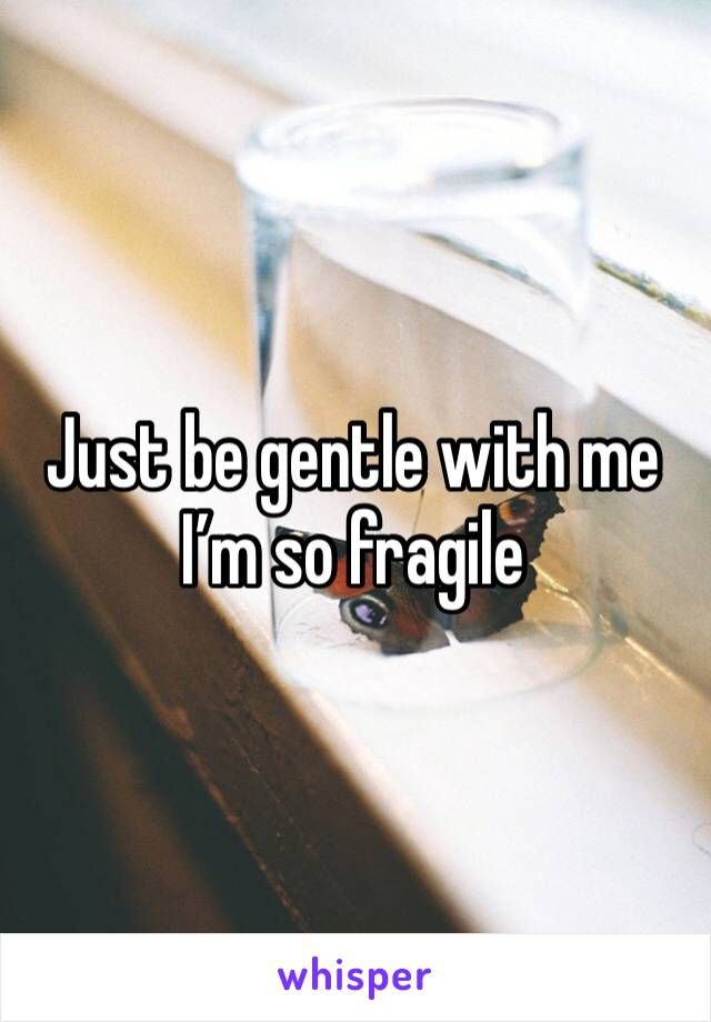 Just be gentle with me I'm so fragile