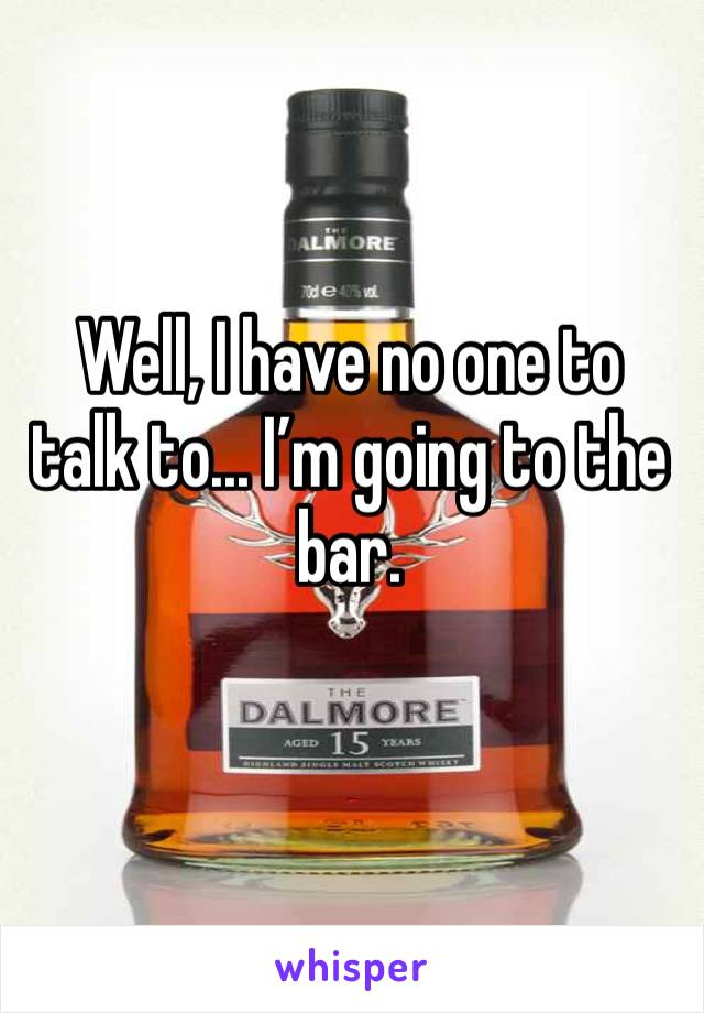 Well, I have no one to talk to... I'm going to the bar.